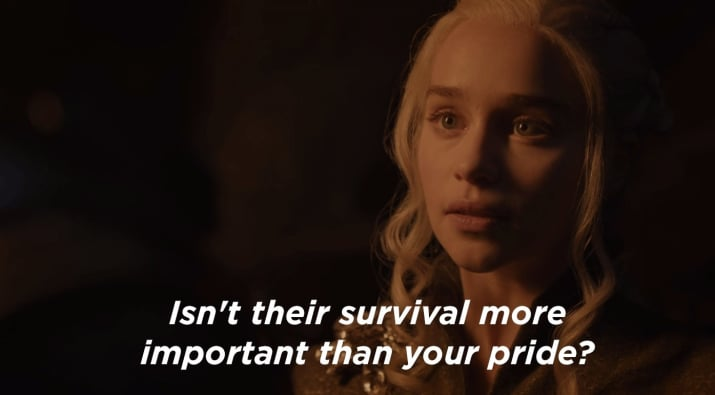 "Daenerys ""Isn't their survival more important than your pride ?"""